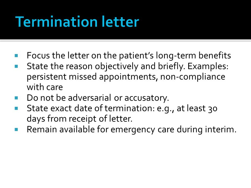 Focus the letter on the patients long-term benefits State the reason objectively and briefly. Examples: persistent missed appointments, non-compliance