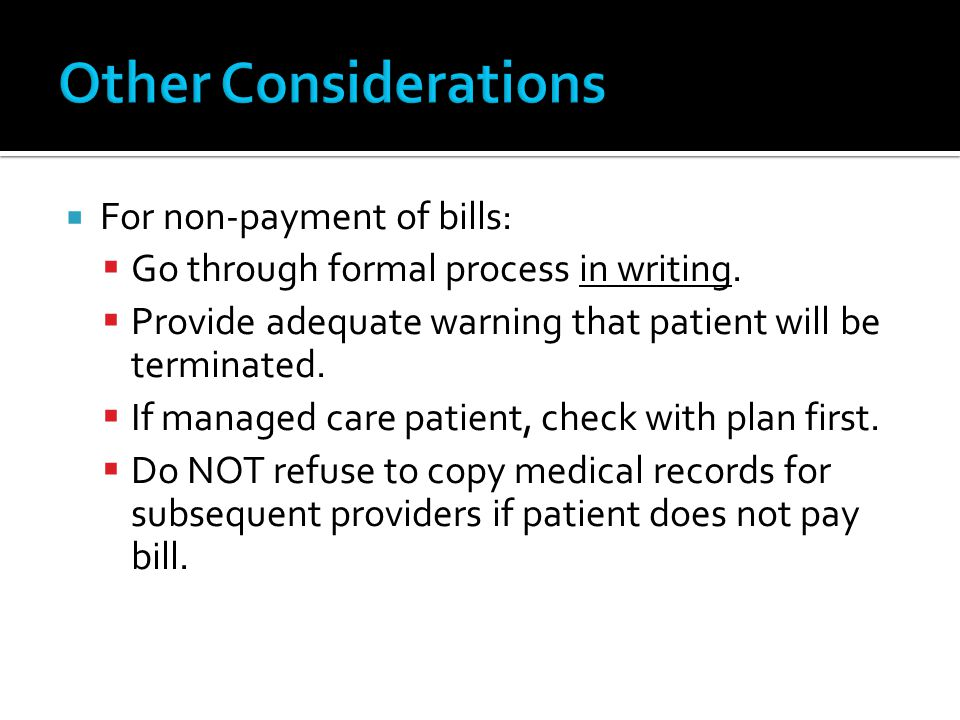 For non-payment of bills: Go through formal process in writing. Provide adequate warning that patient will be terminated. If managed care patient, che