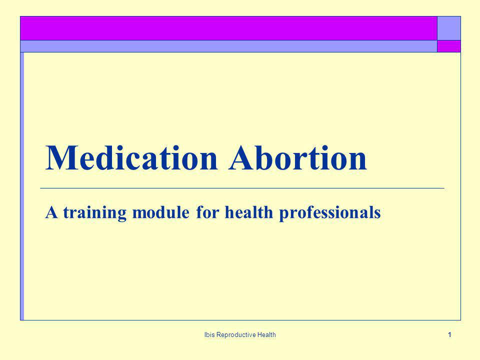 Ibis Reproductive Health1 Medication Abortion A training module for health professionals