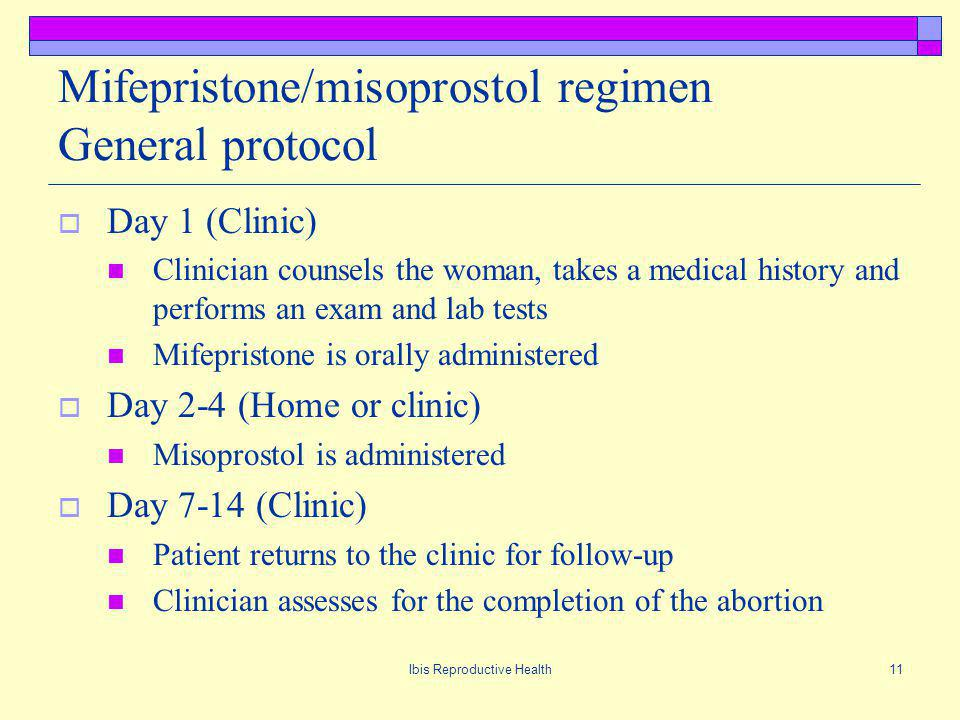 Ibis Reproductive Health11 Mifepristone/misoprostol regimen General protocol Day 1 (Clinic) Clinician counsels the woman, takes a medical history and performs an exam and lab tests Mifepristone is orally administered Day 2-4 (Home or clinic) Misoprostol is administered Day 7-14 (Clinic) Patient returns to the clinic for follow-up Clinician assesses for the completion of the abortion