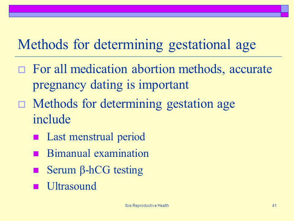 Ibis Reproductive Health41 Methods for determining gestational age For all medication abortion methods, accurate pregnancy dating is important Methods for determining gestation age include Last menstrual period Bimanual examination Serum β-hCG testing Ultrasound