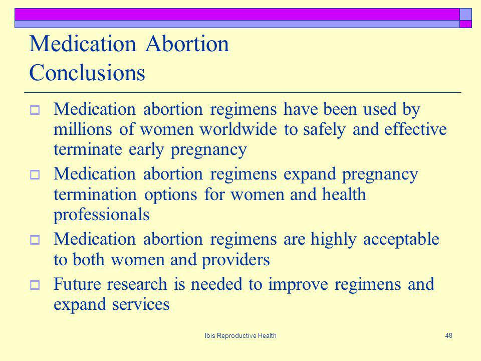 Ibis Reproductive Health48 Medication Abortion Conclusions Medication abortion regimens have been used by millions of women worldwide to safely and effective terminate early pregnancy Medication abortion regimens expand pregnancy termination options for women and health professionals Medication abortion regimens are highly acceptable to both women and providers Future research is needed to improve regimens and expand services