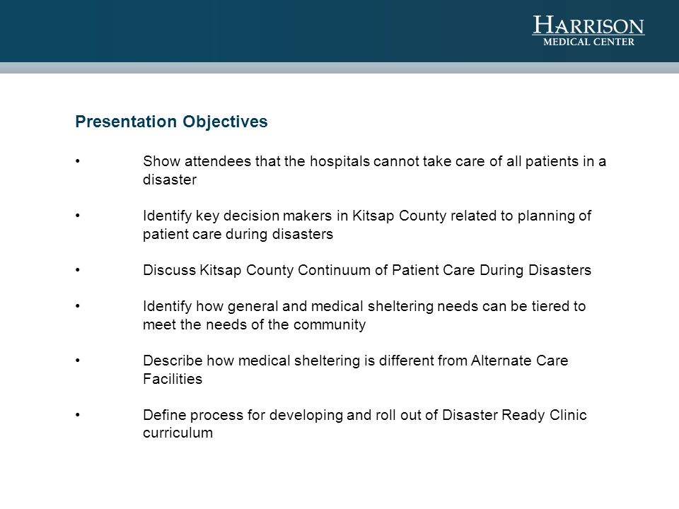 Presentation Objectives Show attendees that the hospitals cannot take care of all patients in a disaster Identify key decision makers in Kitsap County related to planning of patient care during disasters Discuss Kitsap County Continuum of Patient Care During Disasters Identify how general and medical sheltering needs can be tiered to meet the needs of the community Describe how medical sheltering is different from Alternate Care Facilities Define process for developing and roll out of Disaster Ready Clinic curriculum