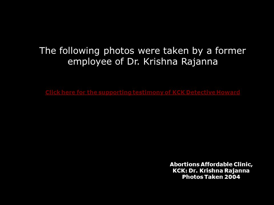The following photos were taken by a former employee of Dr. Krishna Rajanna Click here for the supporting testimony of KCK Detective Howard Abortions