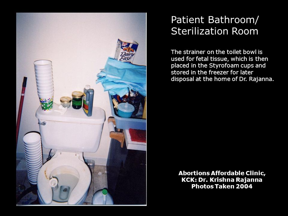 Patient Bathroom/ Sterilization Room The strainer on the toilet bowl is used for fetal tissue, which is then placed in the Styrofoam cups and stored in the freezer for later disposal at the home of Dr.