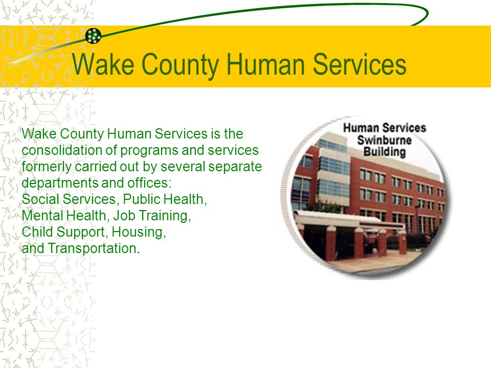 Wake County Human Services Wake County Human Services is the consolidation of programs and services formerly carried out by several separate departments and offices: Social Services, Public Health, Mental Health, Job Training, Child Support, Housing, and Transportation.