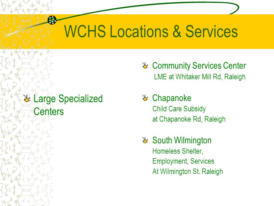 WCHS Locations & Services Large Specialized Centers Community Services Center LME at Whitaker Mill Rd, Raleigh Chapanoke Child Care Subsidy at Chapanoke Rd, Raleigh South Wilmington Homeless Shelter, Employment, Services At Wilmington St.