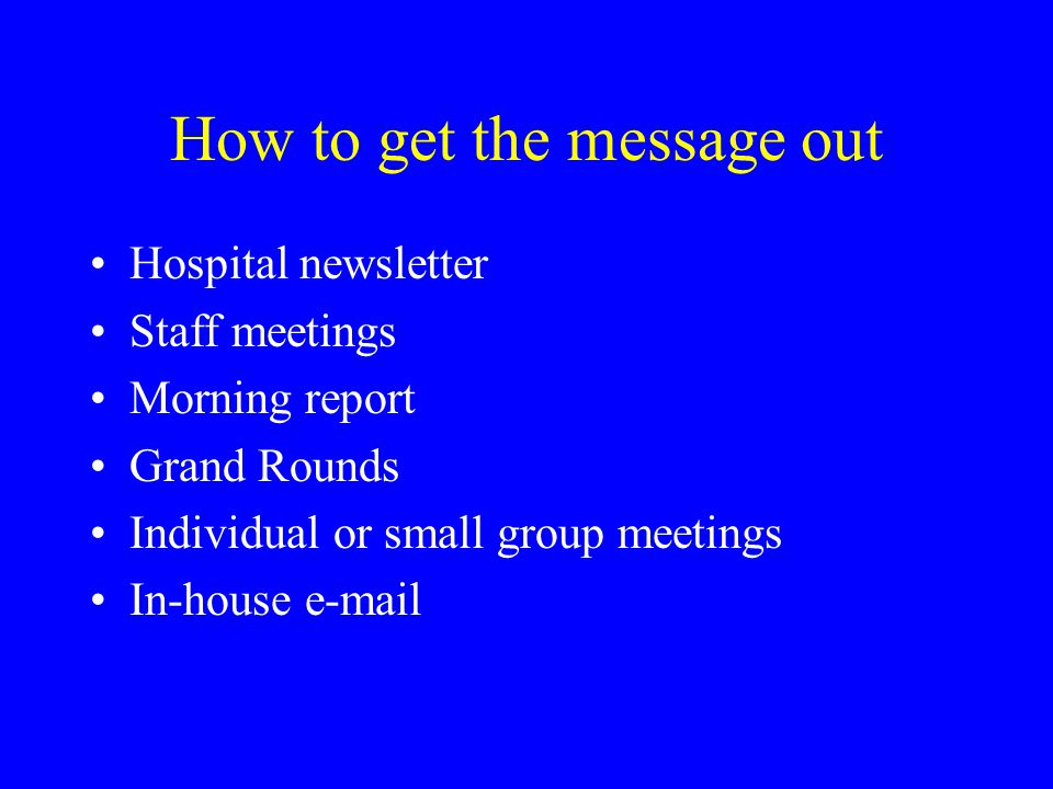 How to get the message out Hospital newsletter Staff meetings Morning report Grand Rounds Individual or small group meetings In-house e-mail