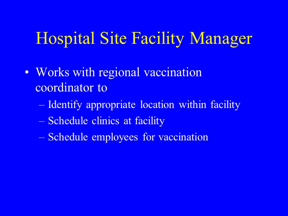 Hospital Site Facility Manager Works with regional vaccination coordinator to –Identify appropriate location within facility –Schedule clinics at facility –Schedule employees for vaccination