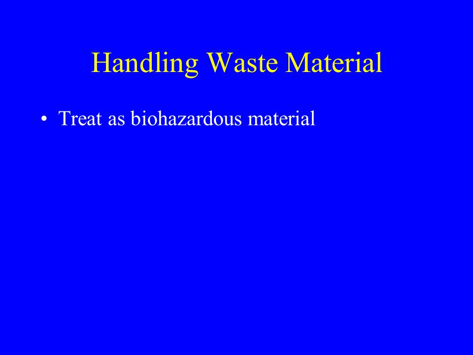 Handling Waste Material Treat as biohazardous material