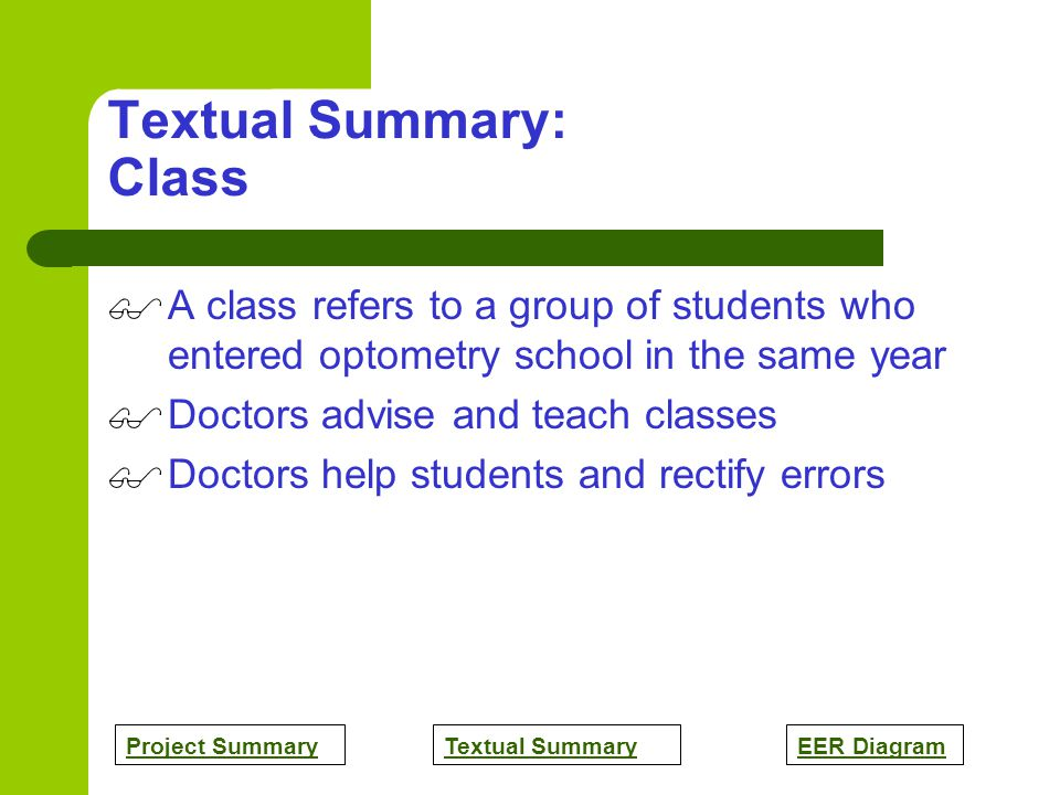 Project SummaryTextual SummaryEER Diagram Textual Summary: Class A class refers to a group of students who entered optometry school in the same year Doctors advise and teach classes Doctors help students and rectify errors