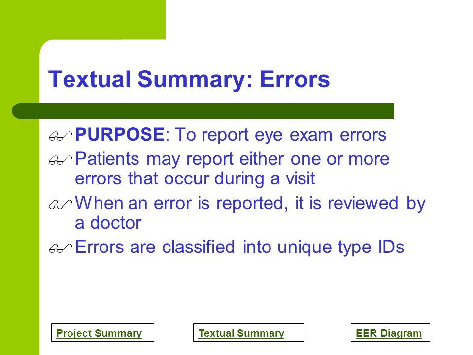 Project SummaryTextual SummaryEER Diagram Textual Summary: Errors PURPOSE: To report eye exam errors Patients may report either one or more errors that occur during a visit When an error is reported, it is reviewed by a doctor Errors are classified into unique type IDs