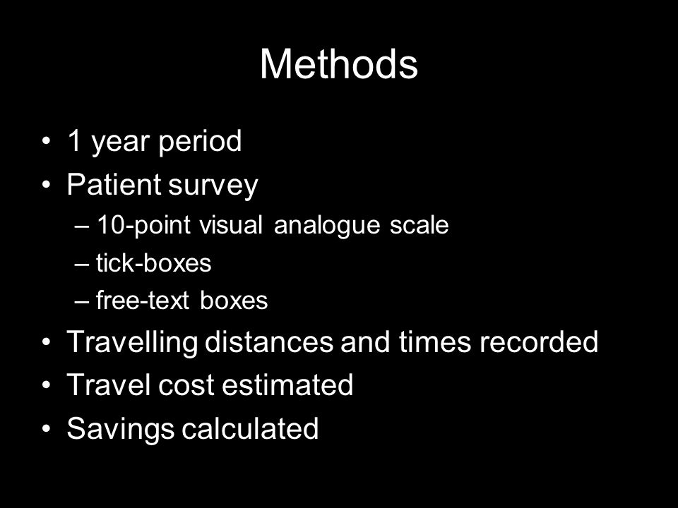 Methods 1 year period Patient survey –10-point visual analogue scale –tick-boxes –free-text boxes Travelling distances and times recorded Travel cost estimated Savings calculated