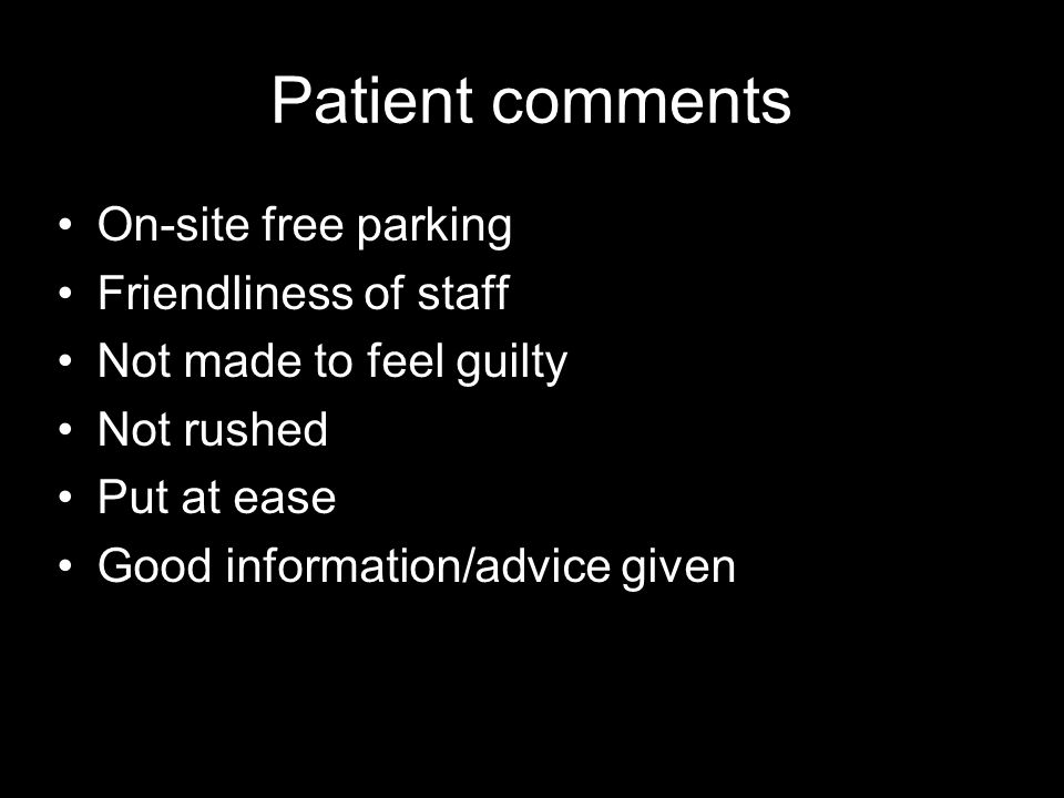 Patient comments On-site free parking Friendliness of staff Not made to feel guilty Not rushed Put at ease Good information/advice given