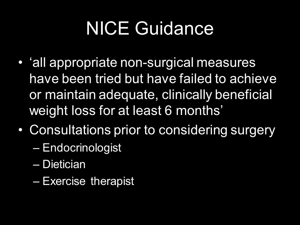 NICE Guidance all appropriate non-surgical measures have been tried but have failed to achieve or maintain adequate, clinically beneficial weight loss for at least 6 months Consultations prior to considering surgery –Endocrinologist –Dietician –Exercise therapist