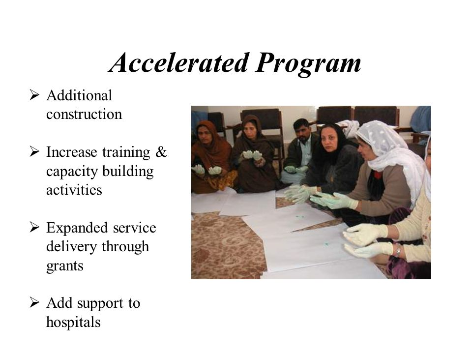 Accelerated Program Additional construction Increase training & capacity building activities Expanded service delivery through grants Add support to hospitals