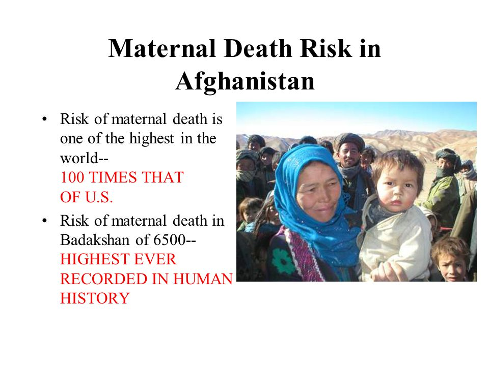 Maternal Death Risk in Afghanistan Risk of maternal death is one of the highest in the world-- 100 TIMES THAT OF U.S.