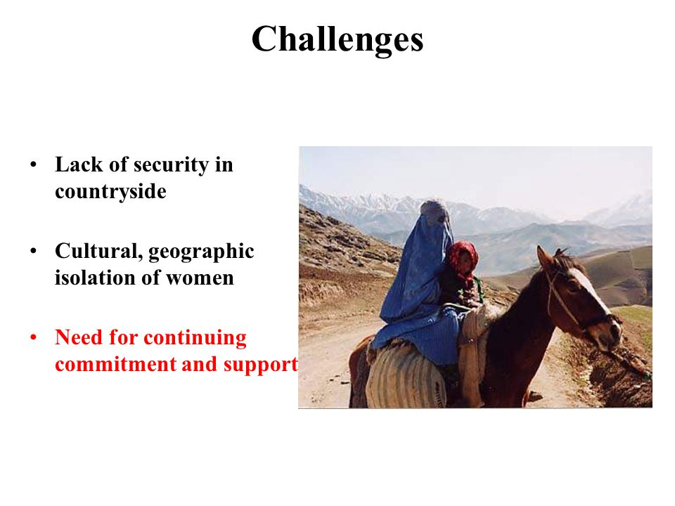 Challenges Lack of security in countryside Cultural, geographic isolation of women Need for continuing commitment and support