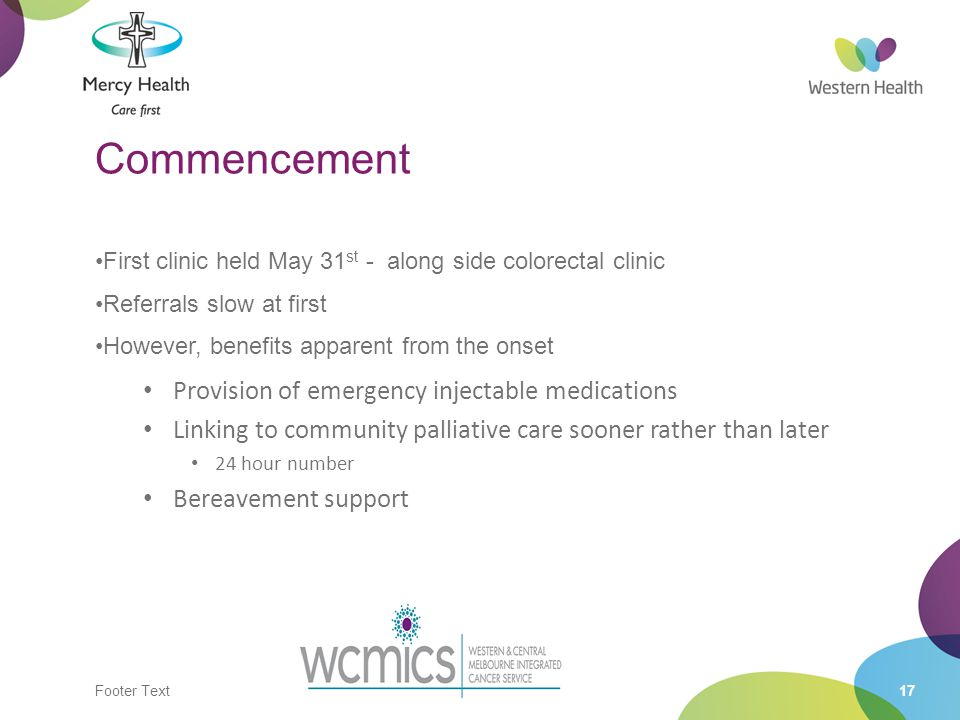 Footer Text17 Commencement First clinic held May 31 st - along side colorectal clinic Referrals slow at first However, benefits apparent from the onset Provision of emergency injectable medications Linking to community palliative care sooner rather than later 24 hour number Bereavement support