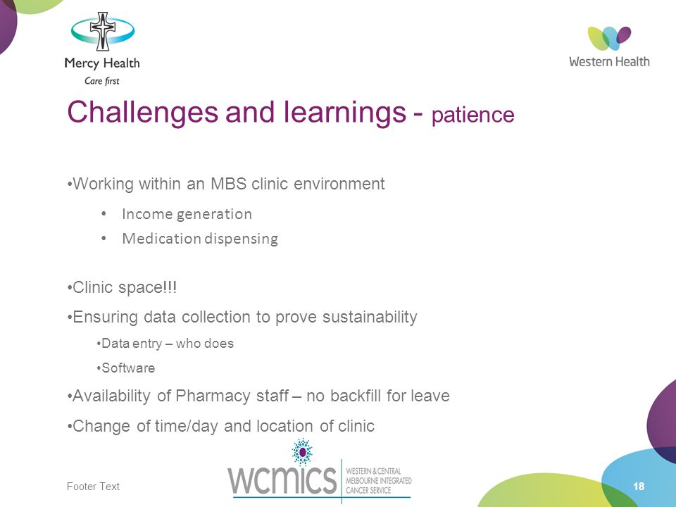 Footer Text18 Challenges and learnings - patience Working within an MBS clinic environment Income generation Medication dispensing Clinic space!!.