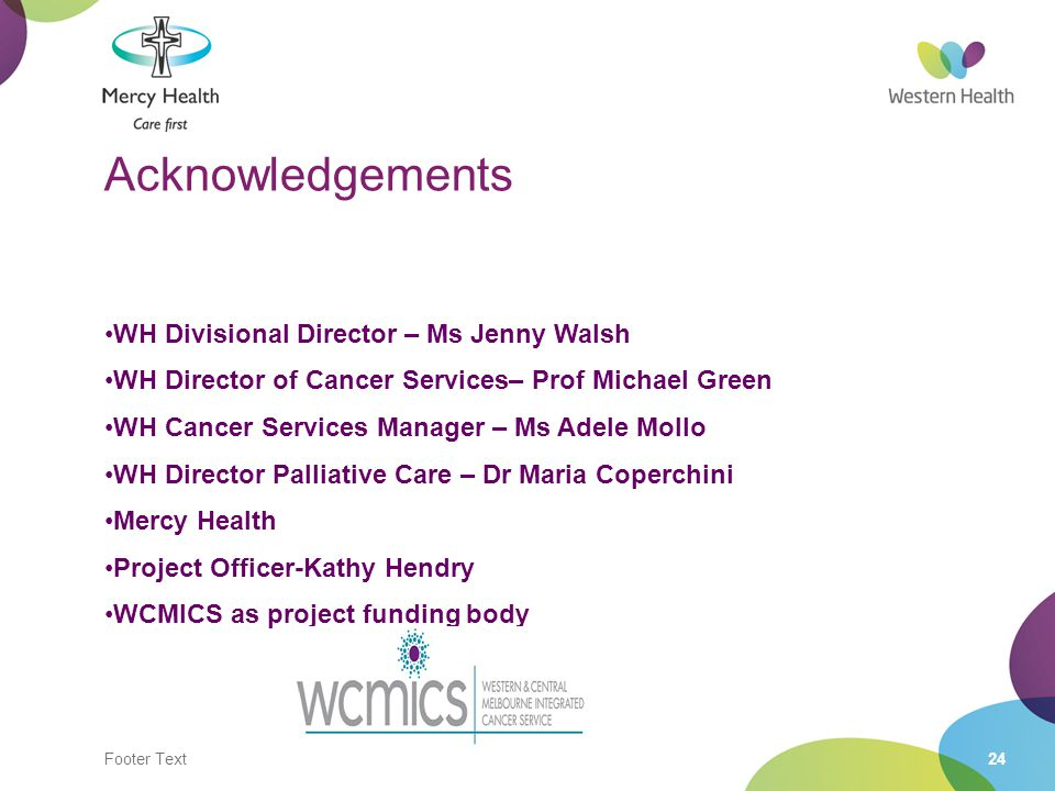 Footer Text24 Acknowledgements WH Divisional Director – Ms Jenny Walsh WH Director of Cancer Services– Prof Michael Green WH Cancer Services Manager – Ms Adele Mollo WH Director Palliative Care – Dr Maria Coperchini Mercy Health Project Officer-Kathy Hendry WCMICS as project funding body