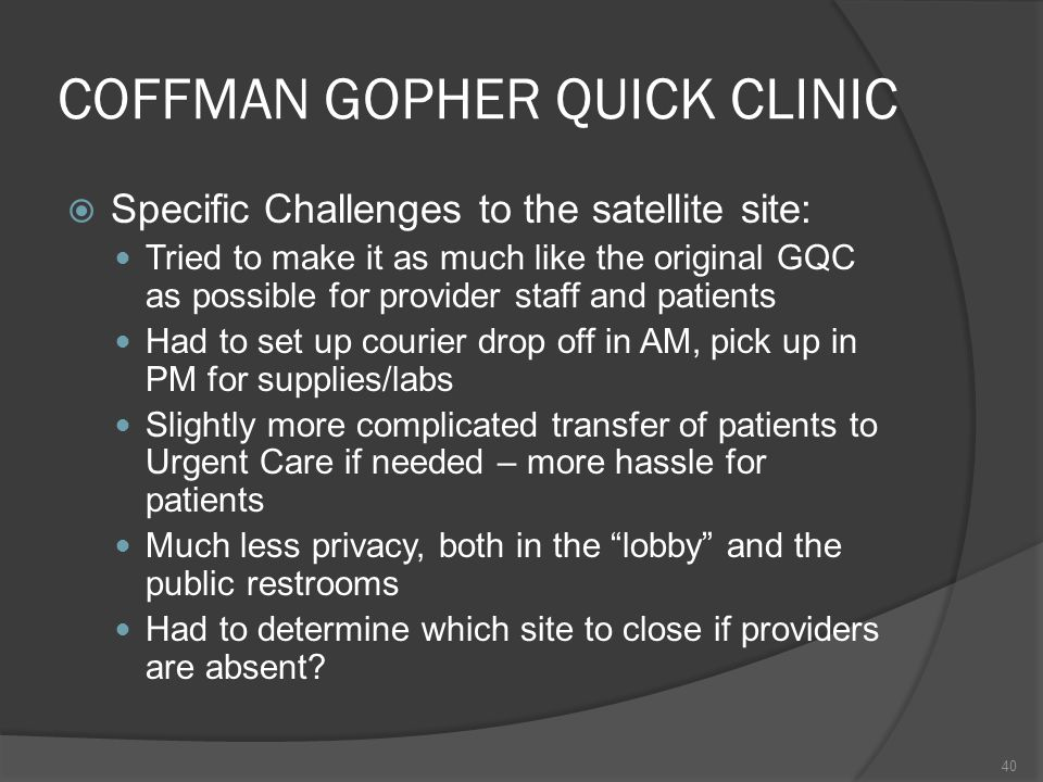 COFFMAN GOPHER QUICK CLINIC Specific Challenges to the satellite site: Tried to make it as much like the original GQC as possible for provider staff and patients Had to set up courier drop off in AM, pick up in PM for supplies/labs Slightly more complicated transfer of patients to Urgent Care if needed – more hassle for patients Much less privacy, both in the lobby and the public restrooms Had to determine which site to close if providers are absent.