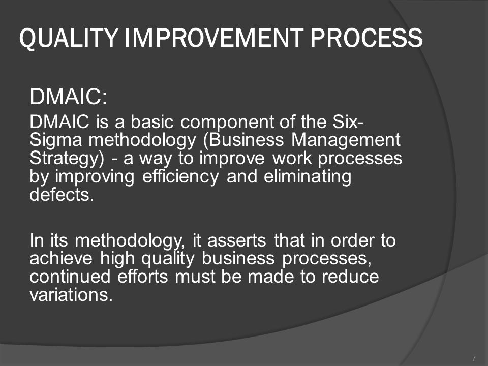 QUALITY IMPROVEMENT PROCESS DMAIC: DMAIC is a basic component of the Six- Sigma methodology (Business Management Strategy) - a way to improve work processes by improving efficiency and eliminating defects.