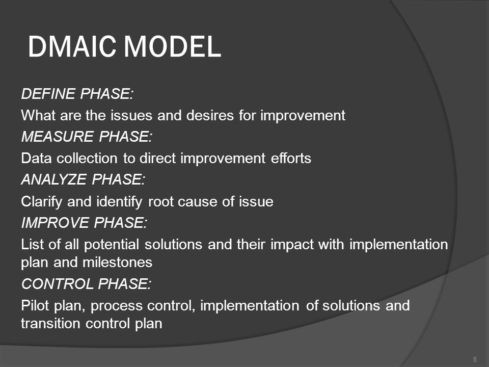 DMAIC MODEL DEFINE PHASE: What are the issues and desires for improvement MEASURE PHASE: Data collection to direct improvement efforts ANALYZE PHASE: Clarify and identify root cause of issue IMPROVE PHASE: List of all potential solutions and their impact with implementation plan and milestones CONTROL PHASE: Pilot plan, process control, implementation of solutions and transition control plan 8