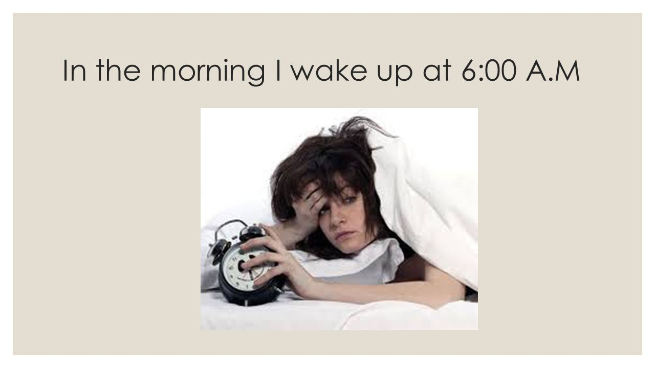 In the morning I wake up at 6:00 A.M