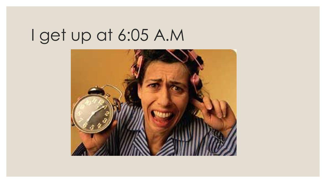 I get up at 6:05 A.M