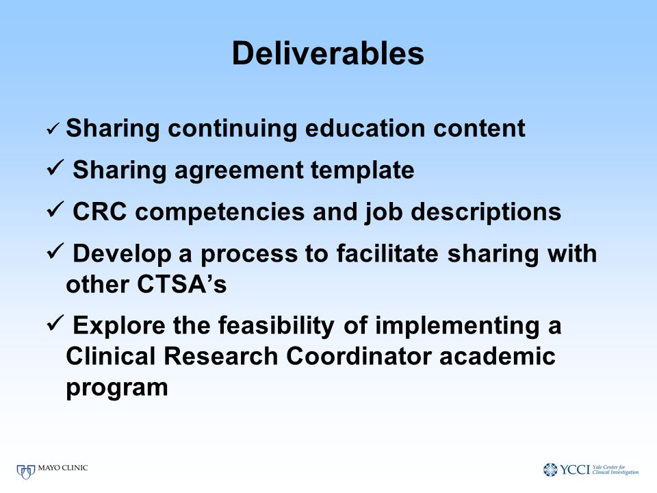 Deliverables Sharing continuing education content Sharing agreement template CRC competencies and job descriptions Develop a process to facilitate sharing with other CTSAs Explore the feasibility of implementing a Clinical Research Coordinator academic program