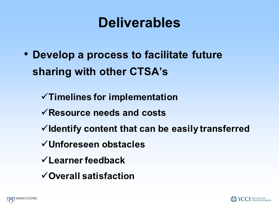 Deliverables Develop a process to facilitate future sharing with other CTSAs Timelines for implementation Resource needs and costs Identify content that can be easily transferred Unforeseen obstacles Learner feedback Overall satisfaction