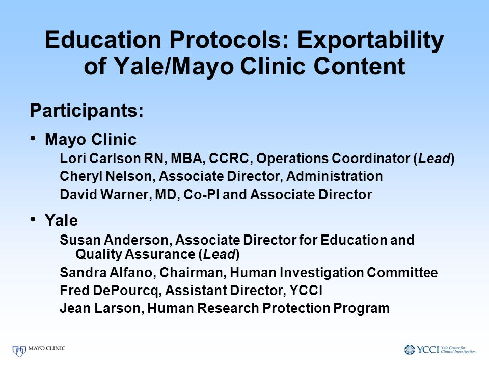 Education Protocols: Exportability of Yale/Mayo Clinic Content Participants: Mayo Clinic Lori Carlson RN, MBA, CCRC, Operations Coordinator (Lead) Cheryl Nelson, Associate Director, Administration David Warner, MD, Co-PI and Associate Director Yale Susan Anderson, Associate Director for Education and Quality Assurance (Lead) Sandra Alfano, Chairman, Human Investigation Committee Fred DePourcq, Assistant Director, YCCI Jean Larson, Human Research Protection Program