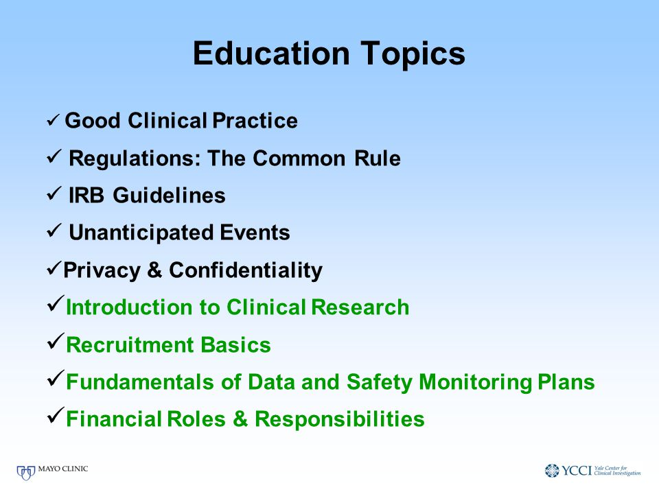 Education Topics Good Clinical Practice Regulations: The Common Rule IRB Guidelines Unanticipated Events Privacy & Confidentiality Introduction to Clinical Research Recruitment Basics Fundamentals of Data and Safety Monitoring Plans Financial Roles & Responsibilities