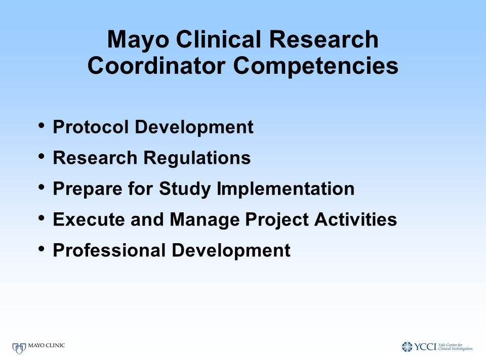 Mayo Clinical Research Coordinator Competencies Protocol Development Research Regulations Prepare for Study Implementation Execute and Manage Project Activities Professional Development