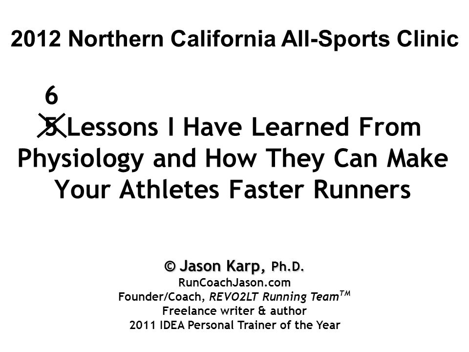 5 Lessons I Have Learned From Physiology and How They Can Make Your Athletes Faster Runners 2012 Northern California All-Sports Clinic 6 © Jason Karp, Ph.D.