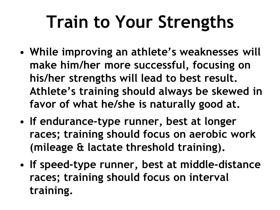 Train to Your Strengths While improving an athletes weaknesses will make him/her more successful, focusing on his/her strengths will lead to best result.