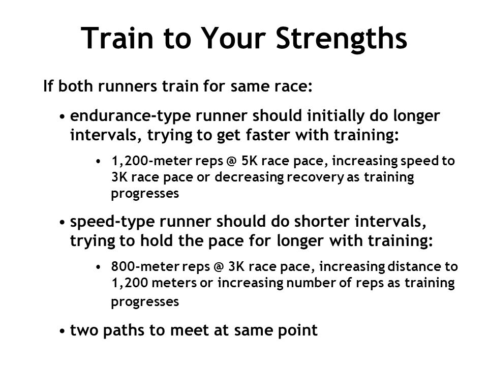 Train to Your Strengths If both runners train for same race: endurance-type runner should initially do longer intervals, trying to get faster with tra