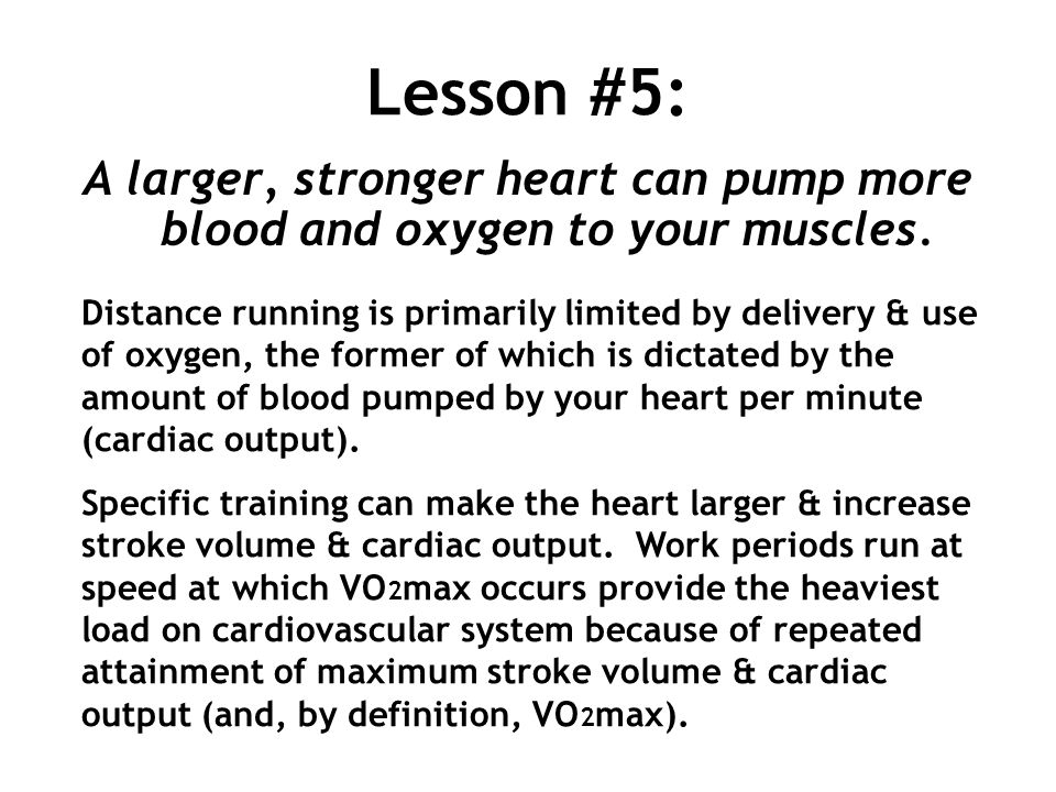 Lesson #5: A larger, stronger heart can pump more blood and oxygen to your muscles.