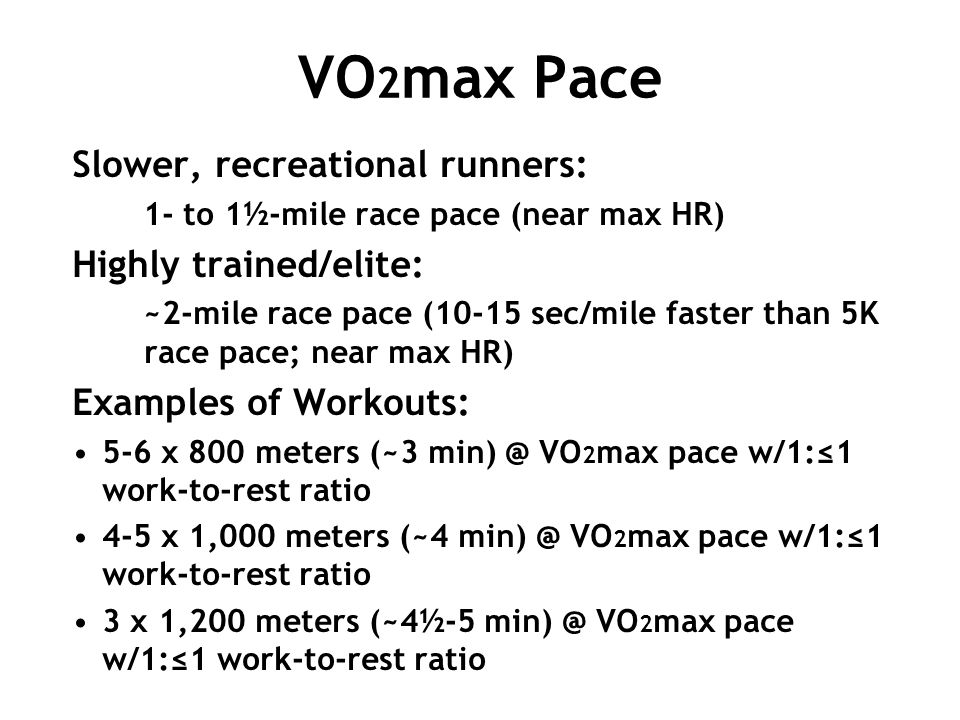 VO 2 max Pace Slower, recreational runners: 1- to 1½-mile race pace (near max HR) Highly trained/elite: ~2-mile race pace (10-15 sec/mile faster than