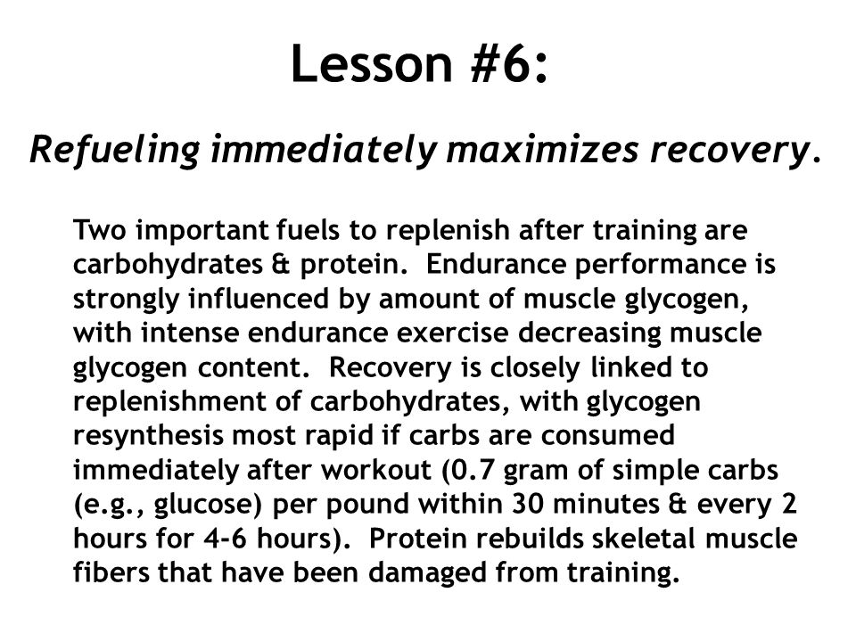 Lesson #6: Refueling immediately maximizes recovery. Two important fuels to replenish after training are carbohydrates & protein. Endurance performanc