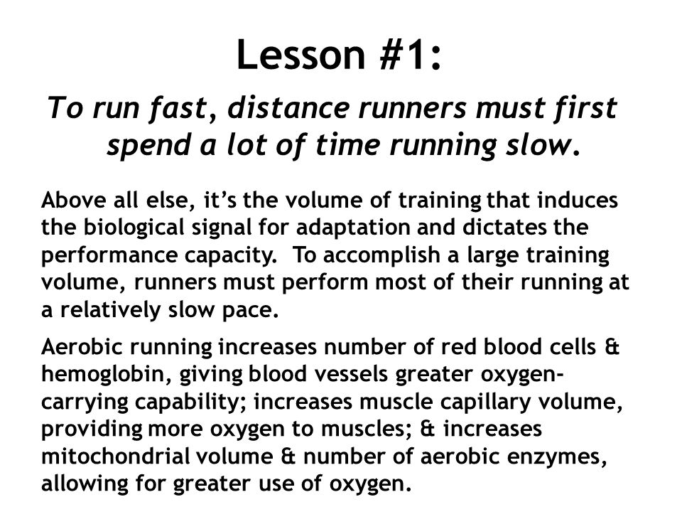 Lesson #1: To run fast, distance runners must first spend a lot of time running slow. Above all else, its the volume of training that induces the biol
