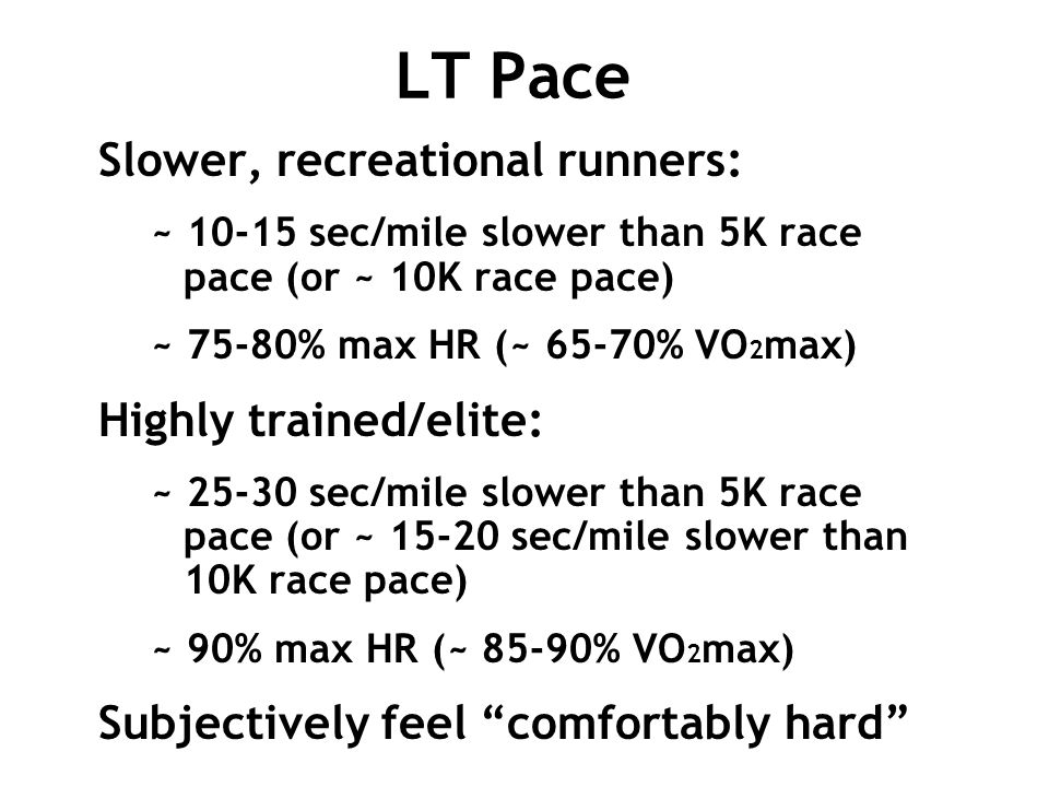 LT Pace Slower, recreational runners: ~ 10-15 sec/mile slower than 5K race pace (or ~ 10K race pace) ~ 75-80% max HR (~ 65-70% VO 2 max) Highly traine