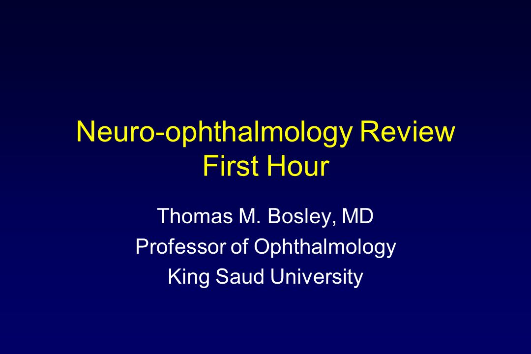 Neuro-ophthalmology Review First Hour Thomas M. Bosley, MD Professor of Ophthalmology King Saud University