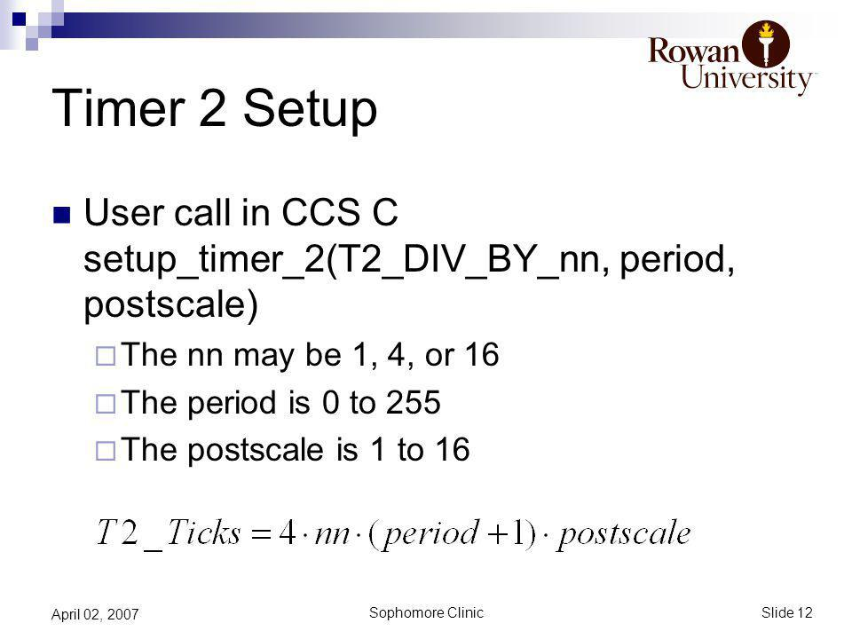 Slide 12 Sophomore Clinic April 02, 2007 Timer 2 Setup User call in CCS C setup_timer_2(T2_DIV_BY_nn, period, postscale) The nn may be 1, 4, or 16 The period is 0 to 255 The postscale is 1 to 16