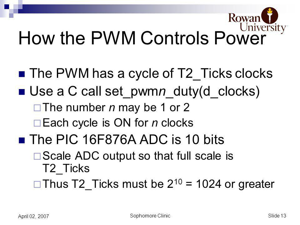 Slide 13 Sophomore Clinic April 02, 2007 How the PWM Controls Power The PWM has a cycle of T2_Ticks clocks Use a C call set_pwmn_duty(d_clocks) The number n may be 1 or 2 Each cycle is ON for n clocks The PIC 16F876A ADC is 10 bits Scale ADC output so that full scale is T2_Ticks Thus T2_Ticks must be 2 10 = 1024 or greater
