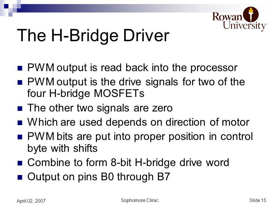 Slide 15 Sophomore Clinic April 02, 2007 The H-Bridge Driver PWM output is read back into the processor PWM output is the drive signals for two of the four H-bridge MOSFETs The other two signals are zero Which are used depends on direction of motor PWM bits are put into proper position in control byte with shifts Combine to form 8-bit H-bridge drive word Output on pins B0 through B7