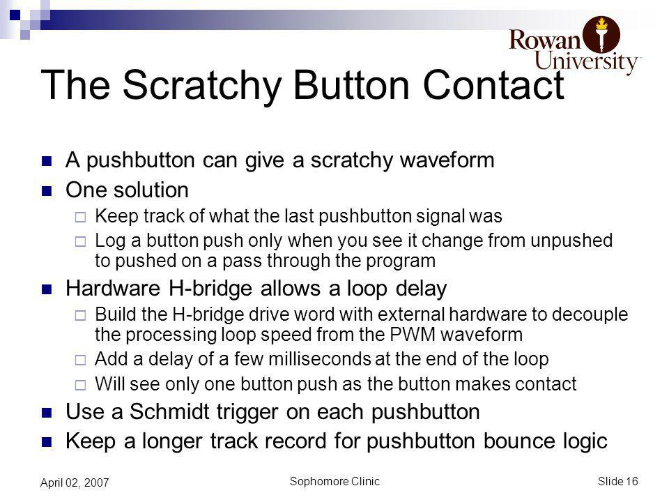 Slide 16 Sophomore Clinic April 02, 2007 The Scratchy Button Contact A pushbutton can give a scratchy waveform One solution Keep track of what the last pushbutton signal was Log a button push only when you see it change from unpushed to pushed on a pass through the program Hardware H-bridge allows a loop delay Build the H-bridge drive word with external hardware to decouple the processing loop speed from the PWM waveform Add a delay of a few milliseconds at the end of the loop Will see only one button push as the button makes contact Use a Schmidt trigger on each pushbutton Keep a longer track record for pushbutton bounce logic