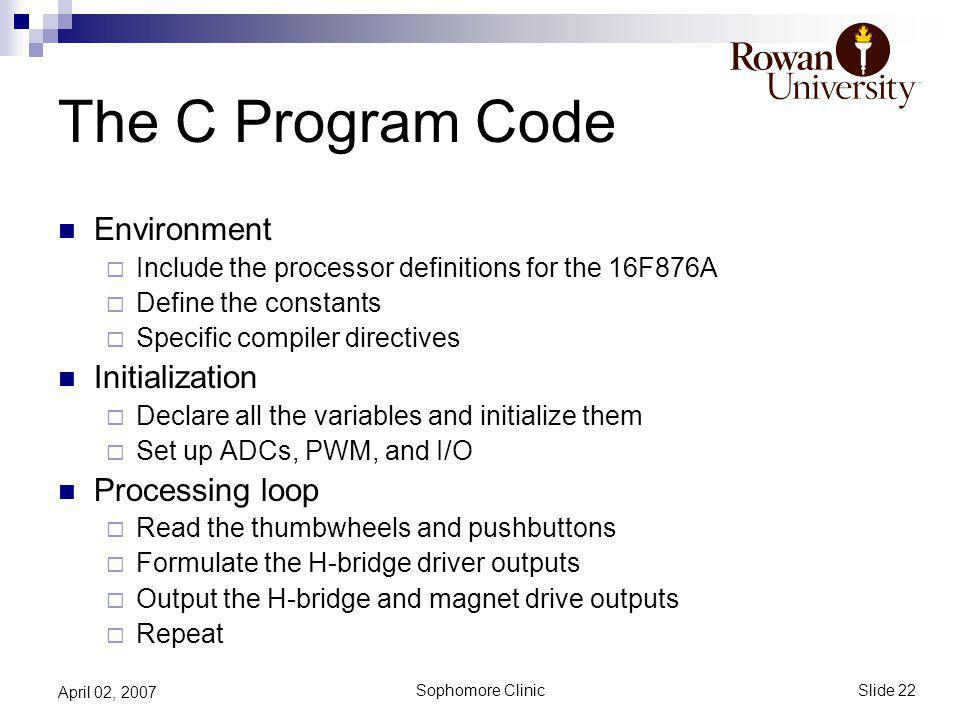 Slide 22 Sophomore Clinic April 02, 2007 The C Program Code Environment Include the processor definitions for the 16F876A Define the constants Specific compiler directives Initialization Declare all the variables and initialize them Set up ADCs, PWM, and I/O Processing loop Read the thumbwheels and pushbuttons Formulate the H-bridge driver outputs Output the H-bridge and magnet drive outputs Repeat