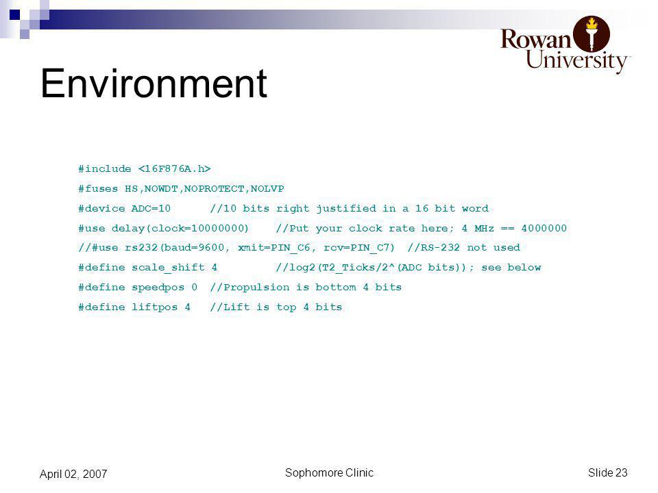 Slide 23 Sophomore Clinic April 02, 2007 Environment #include #fuses HS,NOWDT,NOPROTECT,NOLVP #device ADC=10//10 bits right justified in a 16 bit word #use delay(clock=10000000)//Put your clock rate here; 4 MHz == 4000000 //#use rs232(baud=9600, xmit=PIN_C6, rcv=PIN_C7)//RS-232 not used #define scale_shift 4//log2(T2_Ticks/2^(ADC bits)); see below #define speedpos 0//Propulsion is bottom 4 bits #define liftpos 4//Lift is top 4 bits